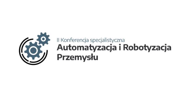 Automatyzacja i robotyzacja przemysłu – II konferencja specjalistyczna